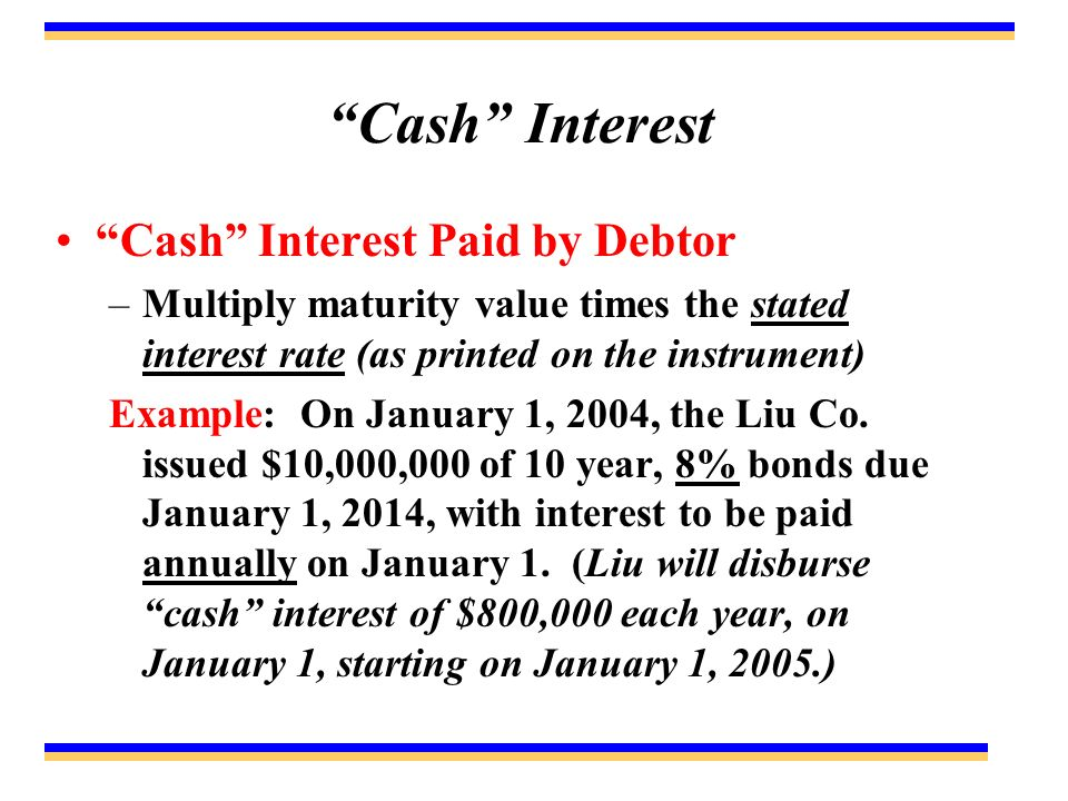 Cash Interest Cash Interest Paid by Debtor –Multiply maturity value times the stated interest rate (as printed on the instrument) Example: On January 1, 2004, the Liu Co.