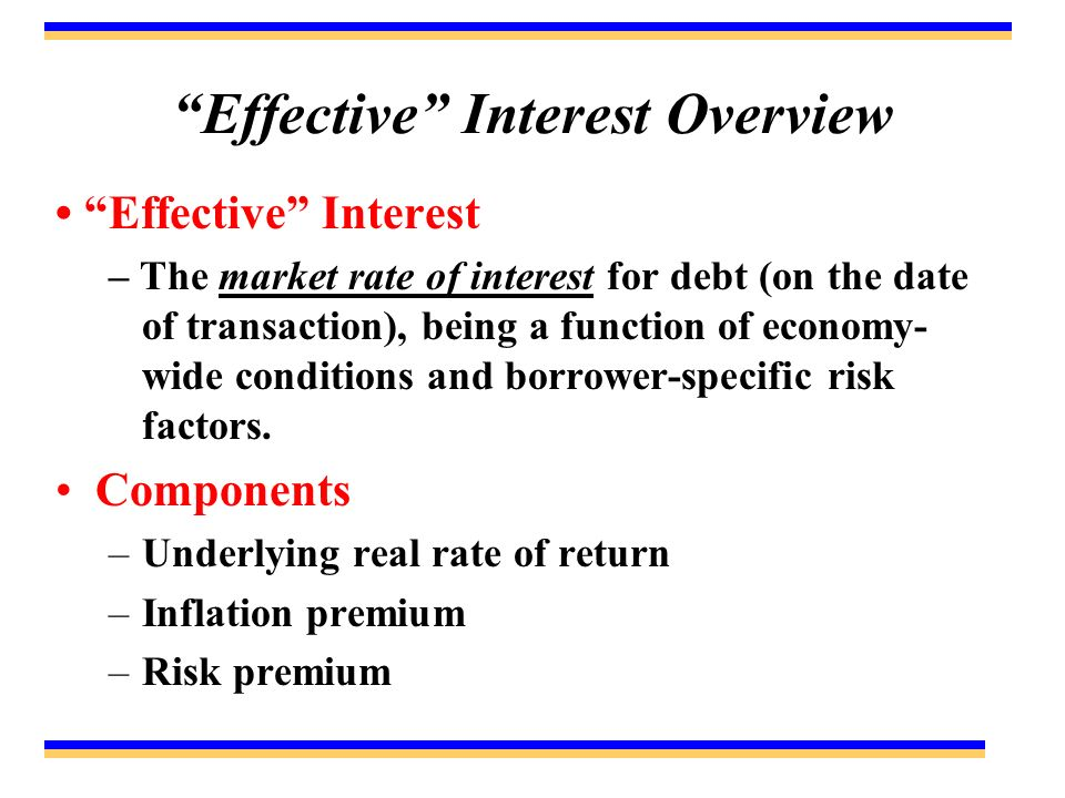 Effective Interest Overview Effective Interest – The market rate of interest for debt (on the date of transaction), being a function of economy- wide conditions and borrower-specific risk factors.