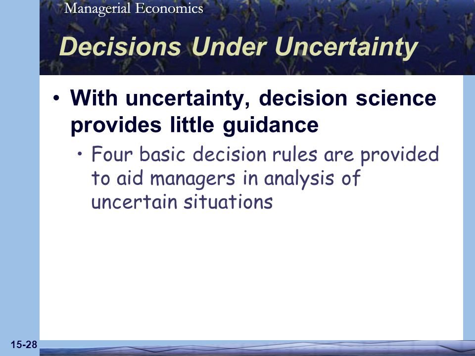 Managerial Economics 15-28 Decisions Under Uncertainty With uncertainty, decision science provides little guidance Four basic decision rules are provided to aid managers in analysis of uncertain situations