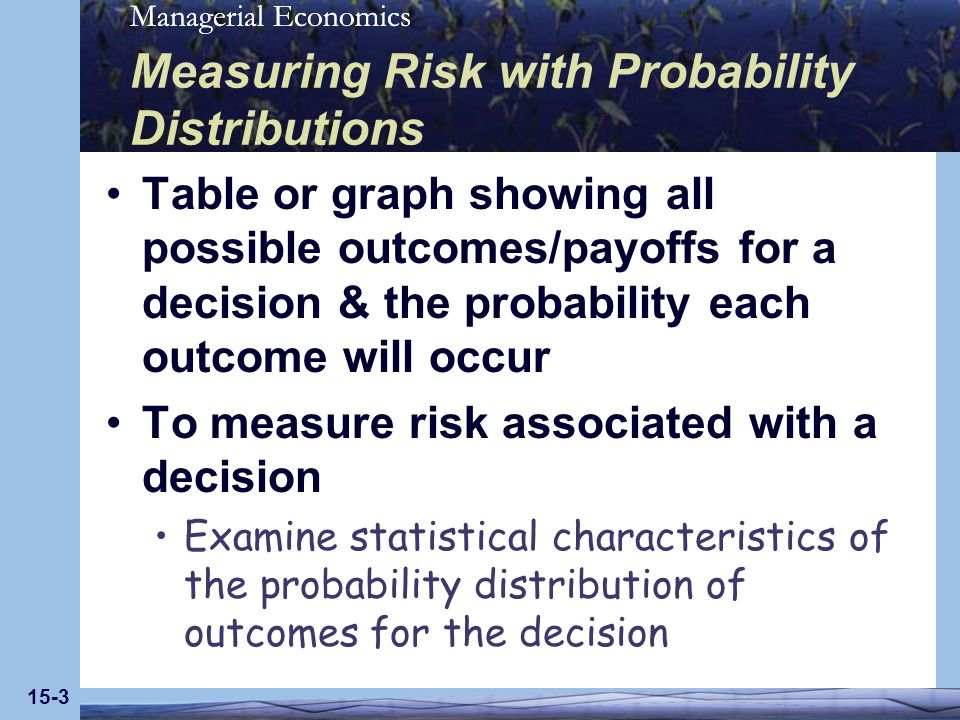 Managerial Economics 15-3 Measuring Risk with Probability Distributions Table or graph showing all possible outcomes/payoffs for a decision & the probability each outcome will occur To measure risk associated with a decision Examine statistical characteristics of the probability distribution of outcomes for the decision