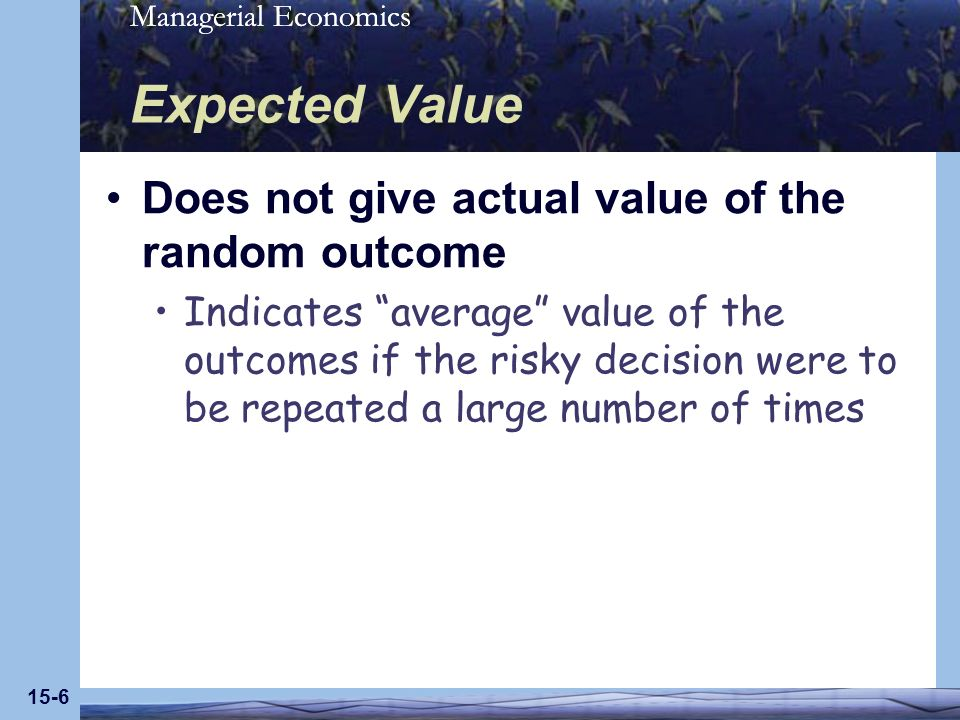 Managerial Economics 15-6 Expected Value Does not give actual value of the random outcome Indicates average value of the outcomes if the risky decision were to be repeated a large number of times