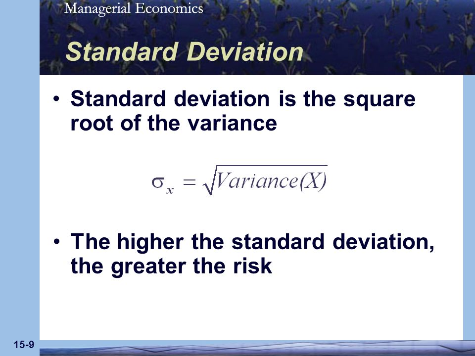 Managerial Economics 15-9 Standard Deviation Standard deviation is the square root of the variance The higher the standard deviation, the greater the risk