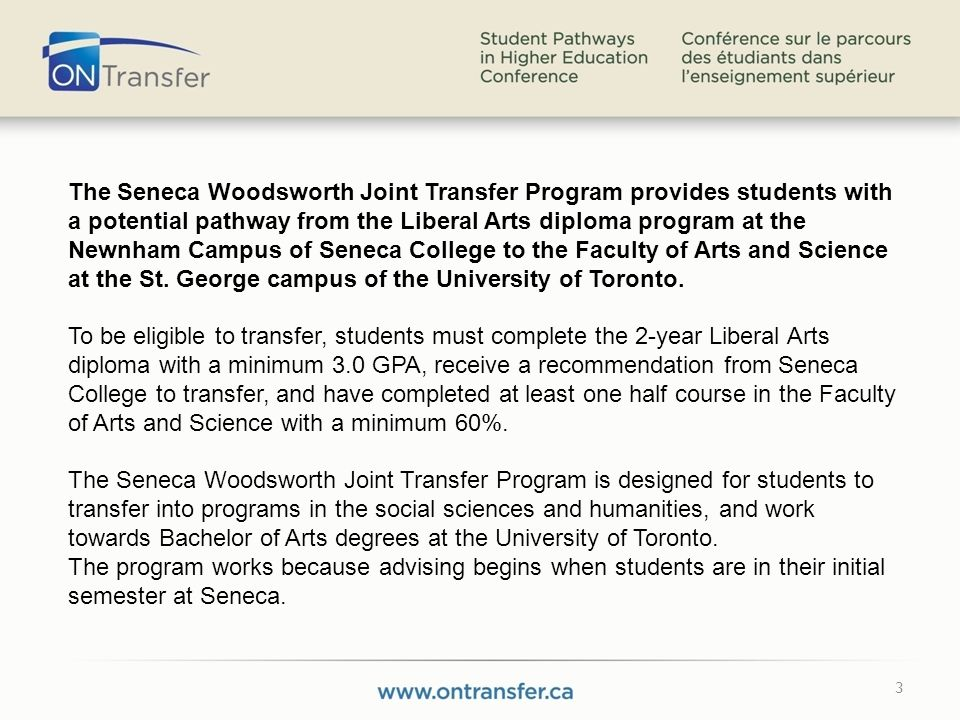 3 The Seneca Woodsworth Joint Transfer Program provides students with a potential pathway from the Liberal Arts diploma program at the Newnham Campus of Seneca College to the Faculty of Arts and Science at the St.