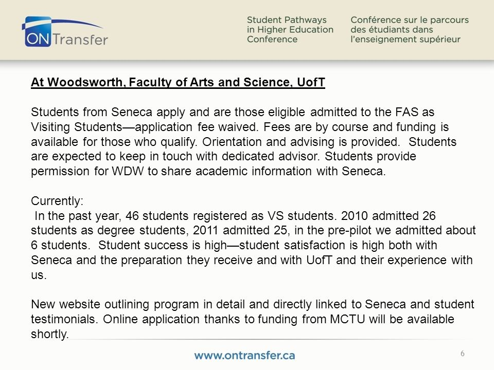 6 At Woodsworth, Faculty of Arts and Science, UofT Students from Seneca apply and are those eligible admitted to the FAS as Visiting Studentsapplication fee waived.