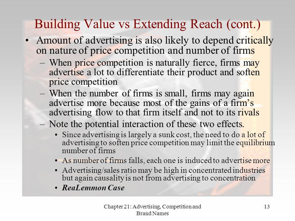 Chapter 21: Advertising, Competition and Brand Names 13 Building Value vs Extending Reach (cont.) Amount of advertising is also likely to depend critically on nature of price competition and number of firms –When price competition is naturally fierce, firms may advertise a lot to differentiate their product and soften price competition –When the number of firms is small, firms may again advertise more because most of the gains of a firms advertising flow to that firm itself and not to its rivals –Note the potential interaction of these two effects.