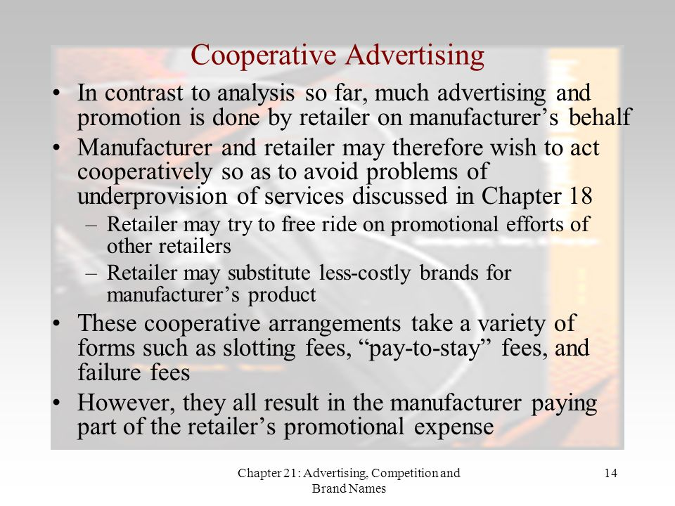 Chapter 21: Advertising, Competition and Brand Names 14 Cooperative Advertising In contrast to analysis so far, much advertising and promotion is done by retailer on manufacturers behalf Manufacturer and retailer may therefore wish to act cooperatively so as to avoid problems of underprovision of services discussed in Chapter 18 –Retailer may try to free ride on promotional efforts of other retailers –Retailer may substitute less-costly brands for manufacturers product These cooperative arrangements take a variety of forms such as slotting fees, pay-to-stay fees, and failure fees However, they all result in the manufacturer paying part of the retailers promotional expense
