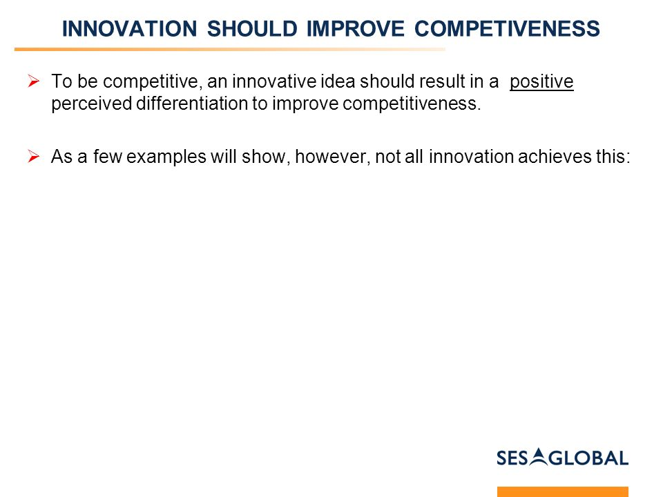 INNOVATION SHOULD IMPROVE COMPETIVENESS To be competitive, an innovative idea should result in a positive perceived differentiation to improve competitiveness.