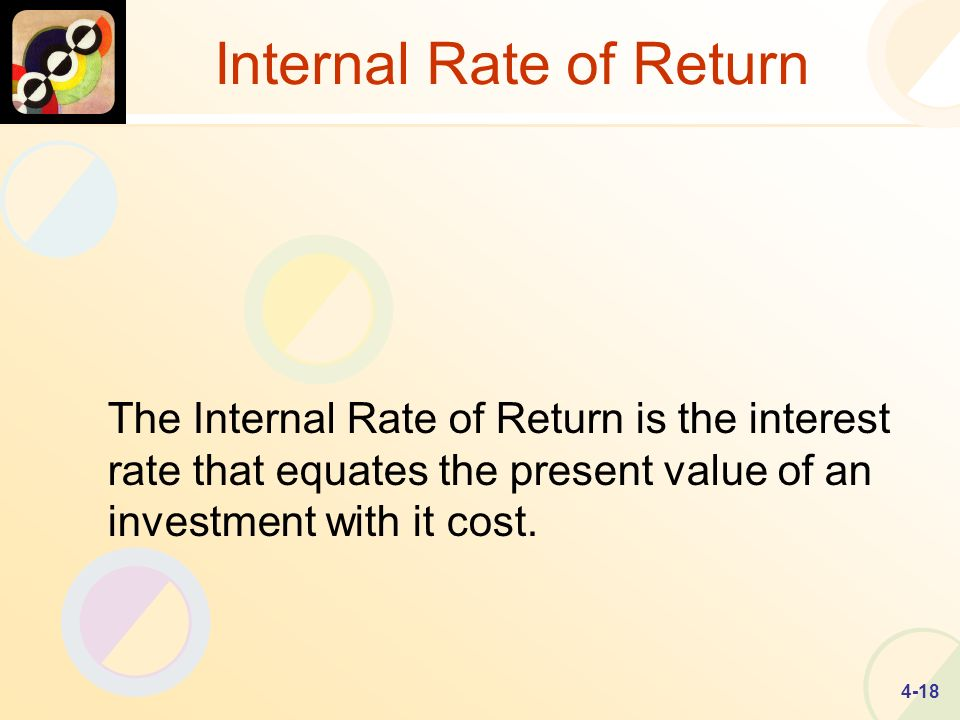 4-18 Internal Rate of Return The Internal Rate of Return is the interest rate that equates the present value of an investment with it cost.