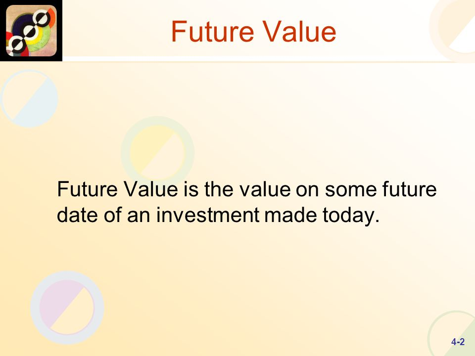 4-2 Future Value Future Value is the value on some future date of an investment made today.