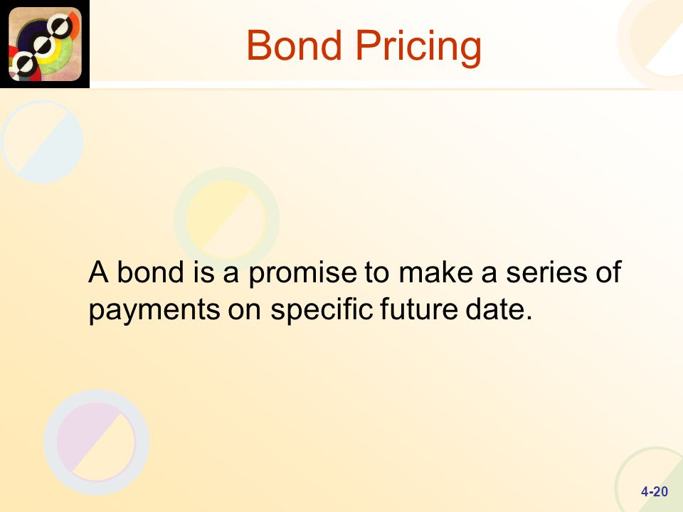 4-20 Bond Pricing A bond is a promise to make a series of payments on specific future date.