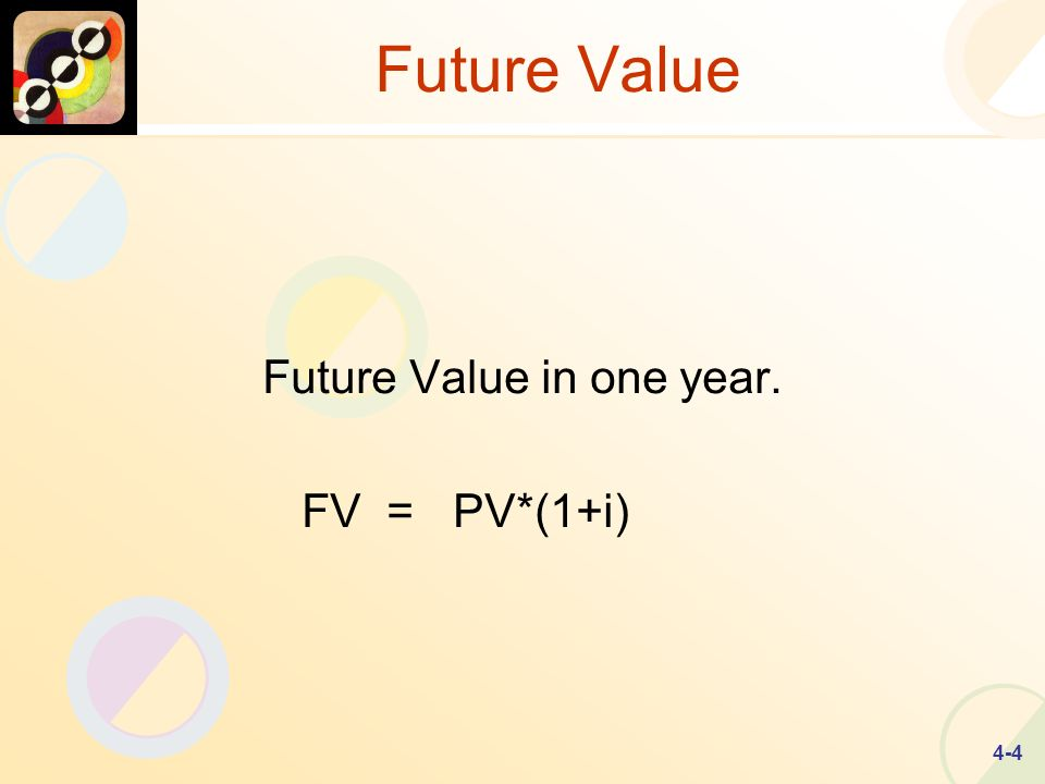 4-4 Future Value Future Value in one year. FV = PV*(1+i)