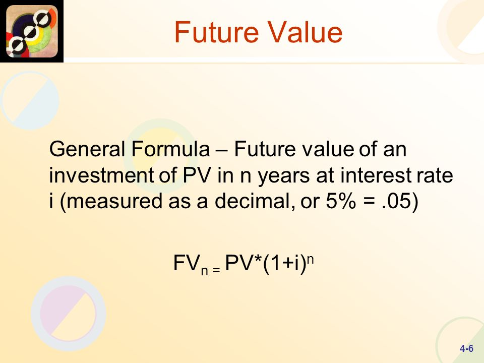 4-6 Future Value General Formula – Future value of an investment of PV in n years at interest rate i (measured as a decimal, or 5% =.05) FV n = PV*(1+i) n