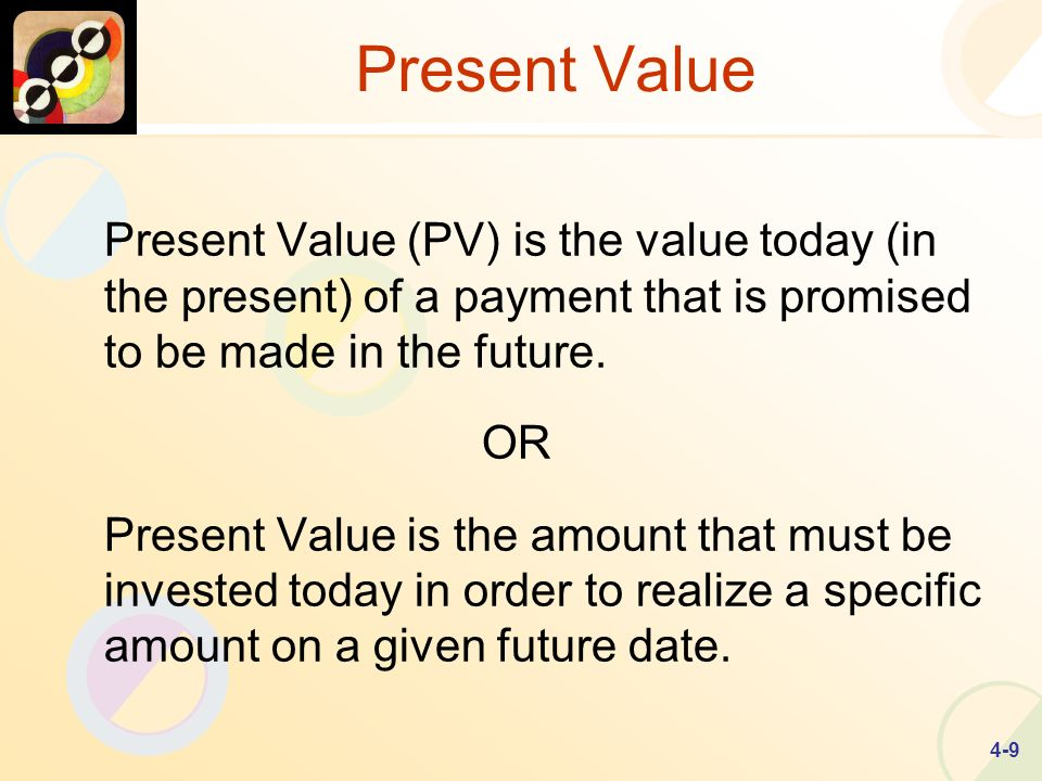 4-9 Present Value Present Value (PV) is the value today (in the present) of a payment that is promised to be made in the future.