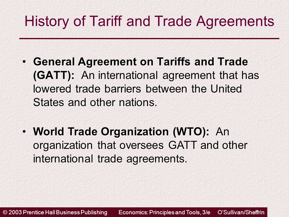 © 2003 Prentice Hall Business PublishingEconomics: Principles and Tools, 3/e OSullivan/Sheffrin History of Tariff and Trade Agreements General Agreement on Tariffs and Trade (GATT): An international agreement that has lowered trade barriers between the United States and other nations.General Agreement on Tariffs and Trade (GATT): An international agreement that has lowered trade barriers between the United States and other nations.