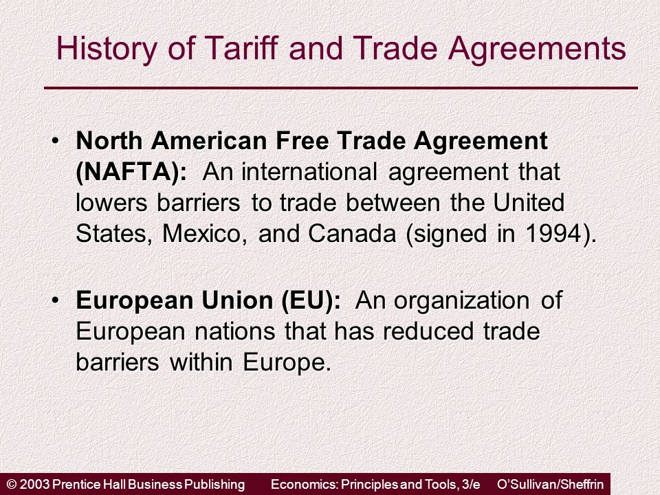 © 2003 Prentice Hall Business PublishingEconomics: Principles and Tools, 3/e OSullivan/Sheffrin History of Tariff and Trade Agreements North American Free Trade Agreement (NAFTA): An international agreement that lowers barriers to trade between the United States, Mexico, and Canada (signed in 1994).North American Free Trade Agreement (NAFTA): An international agreement that lowers barriers to trade between the United States, Mexico, and Canada (signed in 1994).