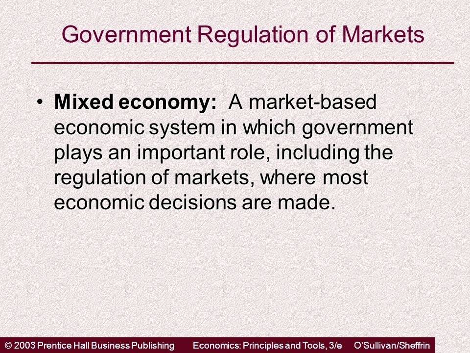 © 2003 Prentice Hall Business PublishingEconomics: Principles and Tools, 3/e OSullivan/Sheffrin Government Regulation of Markets Mixed economy: A market-based economic system in which government plays an important role, including the regulation of markets, where most economic decisions are made.Mixed economy: A market-based economic system in which government plays an important role, including the regulation of markets, where most economic decisions are made.