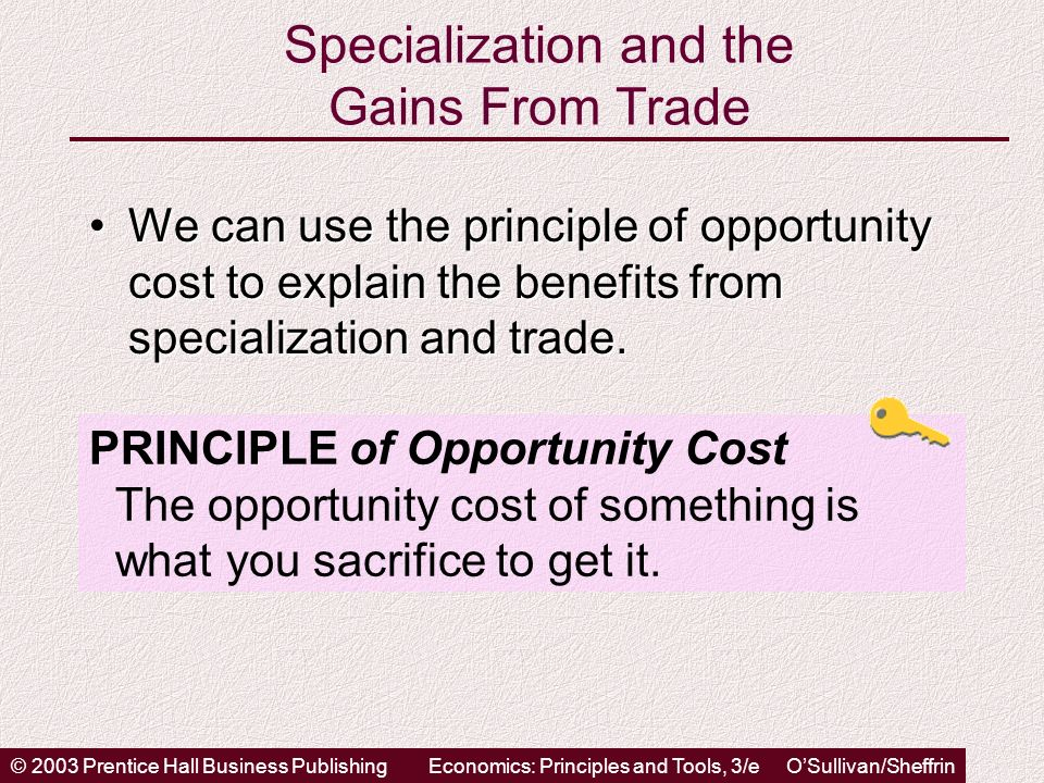 © 2003 Prentice Hall Business PublishingEconomics: Principles and Tools, 3/e OSullivan/Sheffrin Specialization and the Gains From Trade We can use the principle of opportunity cost to explain the benefits from specialization and trade.We can use the principle of opportunity cost to explain the benefits from specialization and trade.