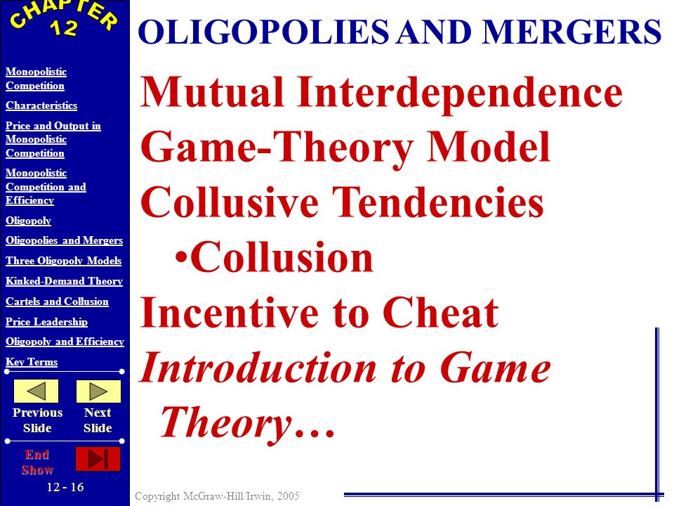 12 - 15 Copyright McGraw-Hill/Irwin, 2005 Monopolistic Competition Characteristics Price and Output in Monopolistic Competition Monopolistic Competition and Efficiency Oligopoly Oligopolies and Mergers Three Oligopoly Models Kinked-Demand Theory Cartels and Collusion Price Leadership Oligopoly and Efficiency Key Terms Previous Slide Next Slide End Show OLIGOPOLIES AND MERGERS Herfindahl Index Sum of the squared percentage market shares for all firms in the industry – Places greater weight upon the larger firms (%S 1 ) 2 + (%S 2 ) 2 + (%S 3 ) 2 + … + (%S n ) 2 A greater Herfindahl Index indicates a greater concentration of market power in the industry.