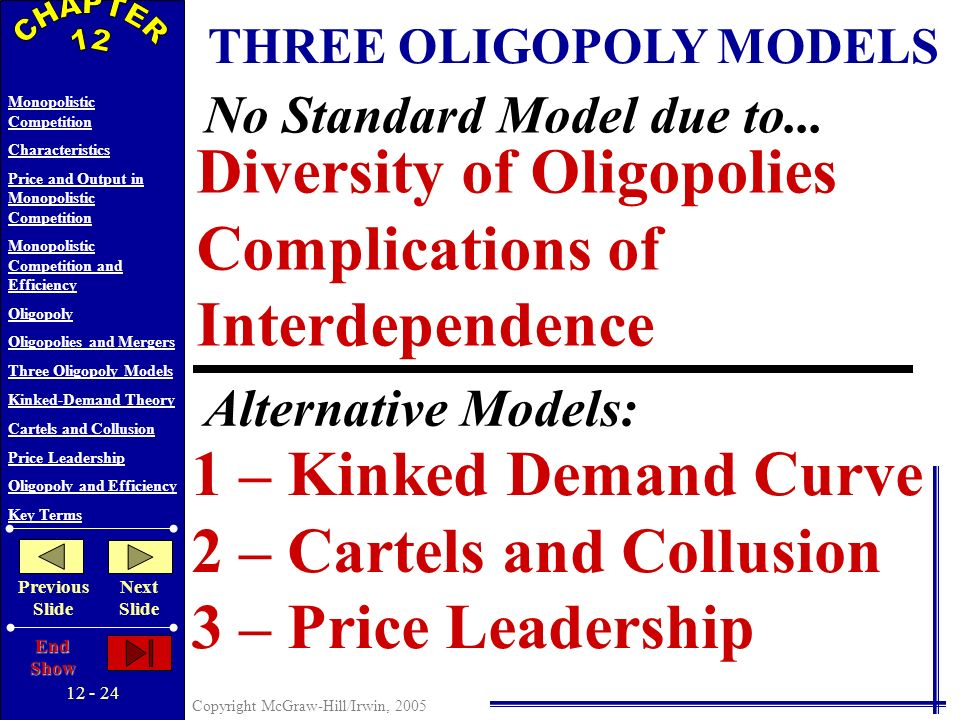 12 - 23 Copyright McGraw-Hill/Irwin, 2005 Monopolistic Competition Characteristics Price and Output in Monopolistic Competition Monopolistic Competition and Efficiency Oligopoly Oligopolies and Mergers Three Oligopoly Models Kinked-Demand Theory Cartels and Collusion Price Leadership Oligopoly and Efficiency Key Terms Previous Slide Next Slide End Show OLIGOPOLY BEHAVIOR A Game-Theory Overview High Low HighLow Uptowns Price Strategy RareAirs Price Strategy B A D C $12$15 $12$6 $8 $15 But, the incentive to cheat is very real Collusion Invites a Different Solution