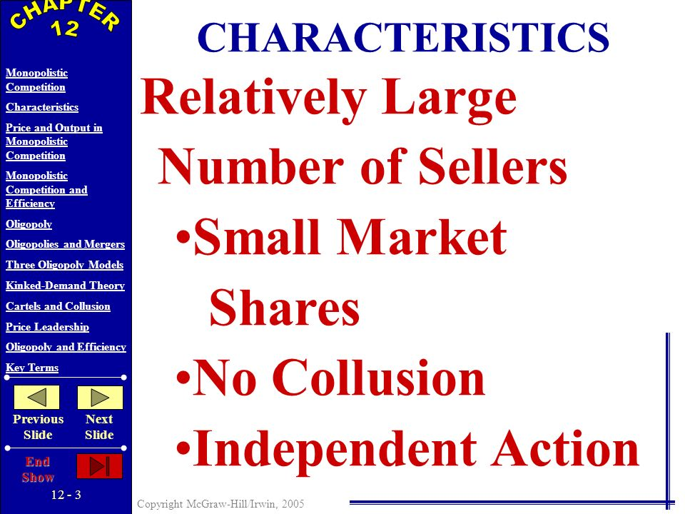 12 - 2 Copyright McGraw-Hill/Irwin, 2005 Monopolistic Competition Characteristics Price and Output in Monopolistic Competition Monopolistic Competition and Efficiency Oligopoly Oligopolies and Mergers Three Oligopoly Models Kinked-Demand Theory Cartels and Collusion Price Leadership Oligopoly and Efficiency Key Terms Previous Slide Next Slide End Show Market Structure Continuum Pure Competition Pure Monopoly Monopolistic Competition Oligopoly FOUR MARKET MODELS Monopolistic Competition: Relatively Large Number of Sellers Differentiated Products Easy Entry and Exit