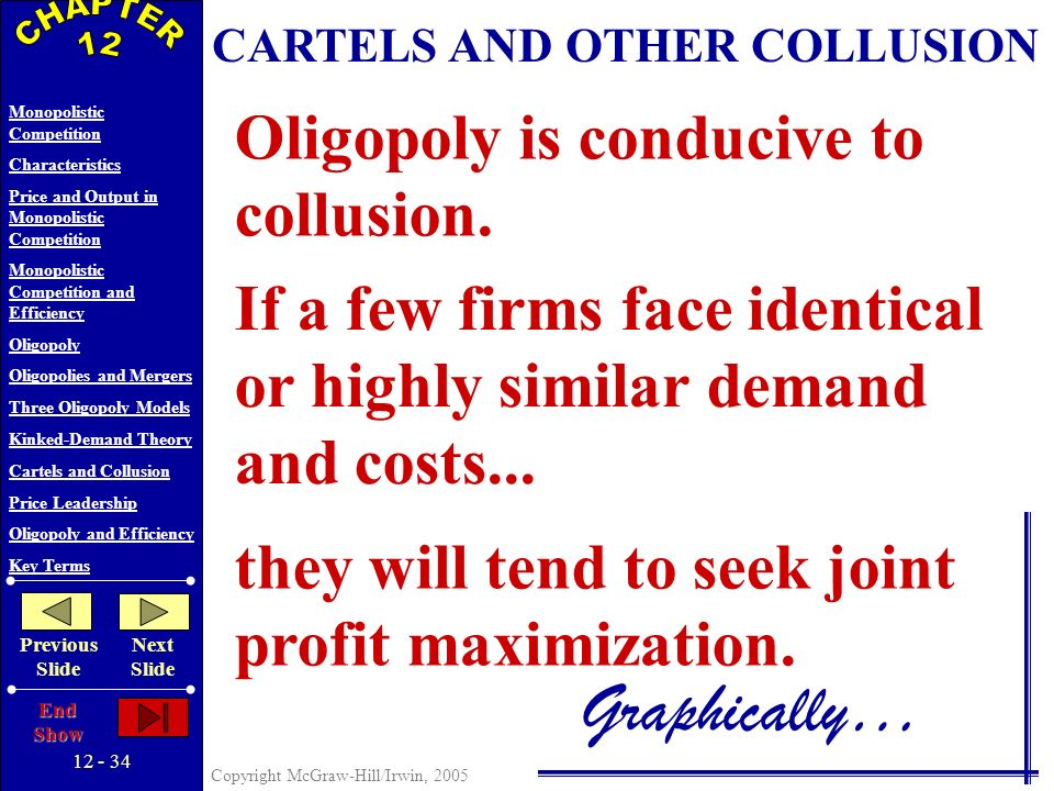 12 - 33 Copyright McGraw-Hill/Irwin, 2005 Monopolistic Competition Characteristics Price and Output in Monopolistic Competition Monopolistic Competition and Efficiency Oligopoly Oligopolies and Mergers Three Oligopoly Models Kinked-Demand Theory Cartels and Collusion Price Leadership Oligopoly and Efficiency Key Terms Previous Slide Next Slide End Show D Quantity This behavior can set off a price war.