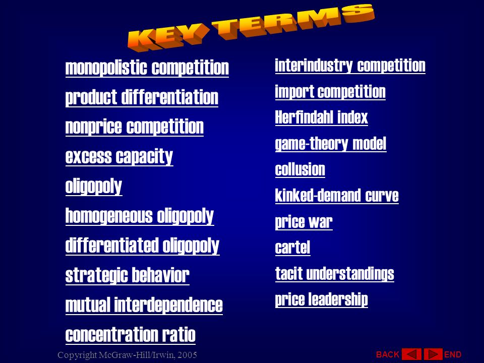 12 - 40 Copyright McGraw-Hill/Irwin, 2005 Monopolistic Competition Characteristics Price and Output in Monopolistic Competition Monopolistic Competition and Efficiency Oligopoly Oligopolies and Mergers Three Oligopoly Models Kinked-Demand Theory Cartels and Collusion Price Leadership Oligopoly and Efficiency Key Terms Previous Slide Next Slide End Show OLIGOPOLY AND EFFICIENCY Productive Efficiency P = Minimum ATC Allocative Efficiency P = MC Oligopoly: No Productive Efficiency Oligopoly: No Allocative Efficiency Qualifications