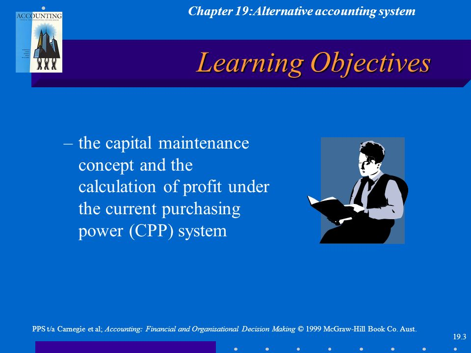 Chapter 19:Alternative accounting system 19.3 PPS t/a Carnegie et al; Accounting: Financial and Organisational Decision Making © 1999 McGraw-Hill Book Co.