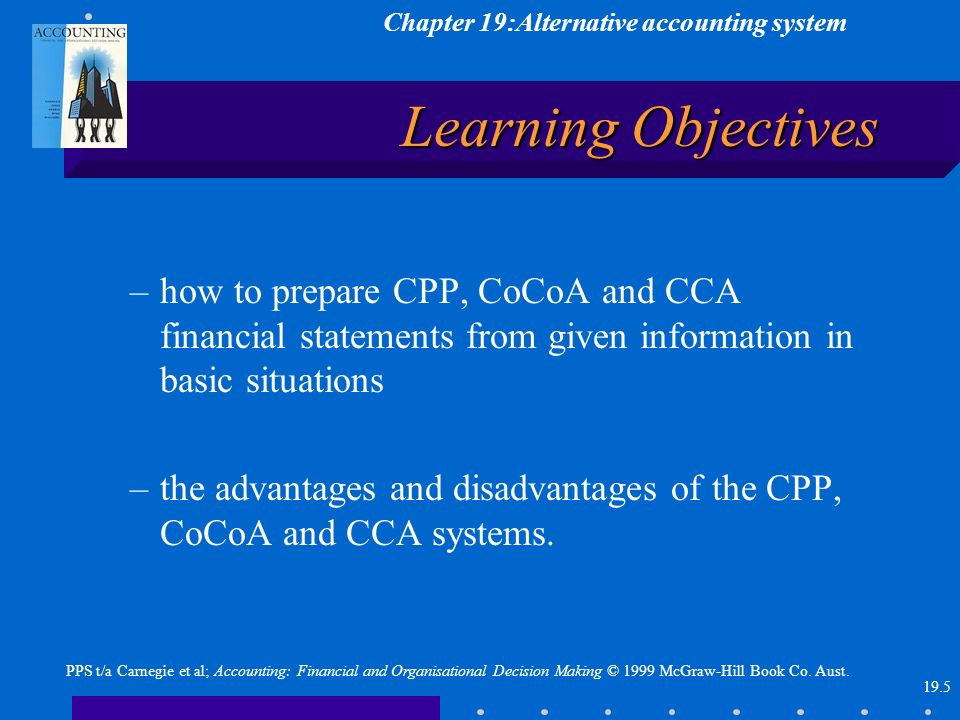 Chapter 19:Alternative accounting system 19.5 PPS t/a Carnegie et al; Accounting: Financial and Organisational Decision Making © 1999 McGraw-Hill Book Co.