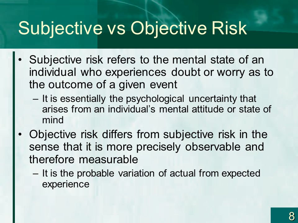 8 Subjective vs Objective Risk Subjective risk refers to the mental state of an individual who experiences doubt or worry as to the outcome of a given event –It is essentially the psychological uncertainty that arises from an individuals mental attitude or state of mind Objective risk differs from subjective risk in the sense that it is more precisely observable and therefore measurable –It is the probable variation of actual from expected experience