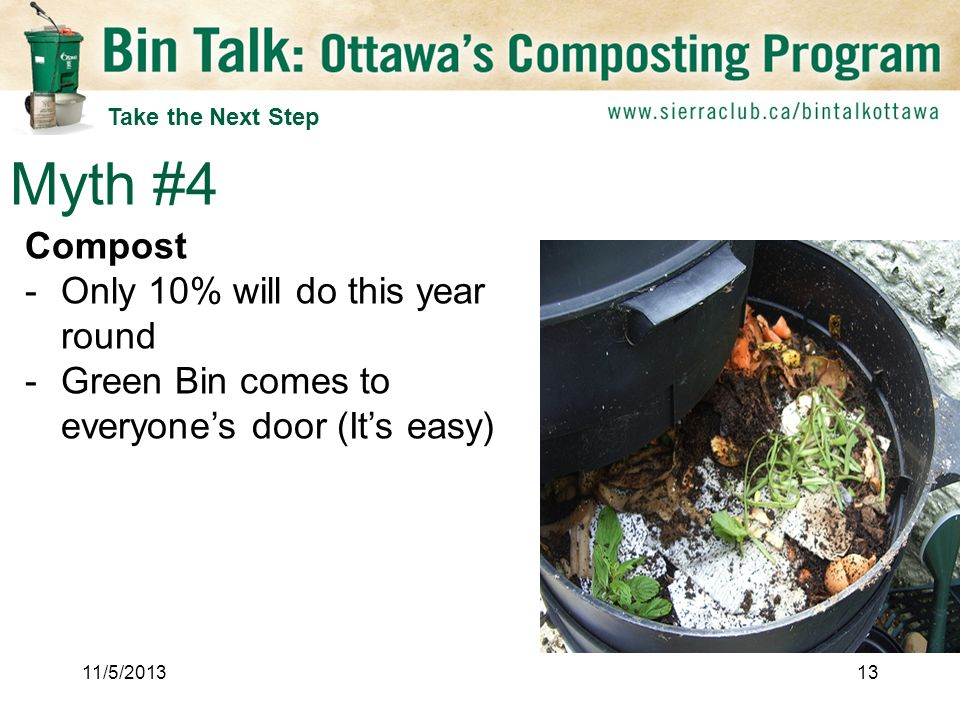 Compost -Only 10% will do this year round -Green Bin comes to everyones door (Its easy) Myth #4 11/5/ Take the Next Step