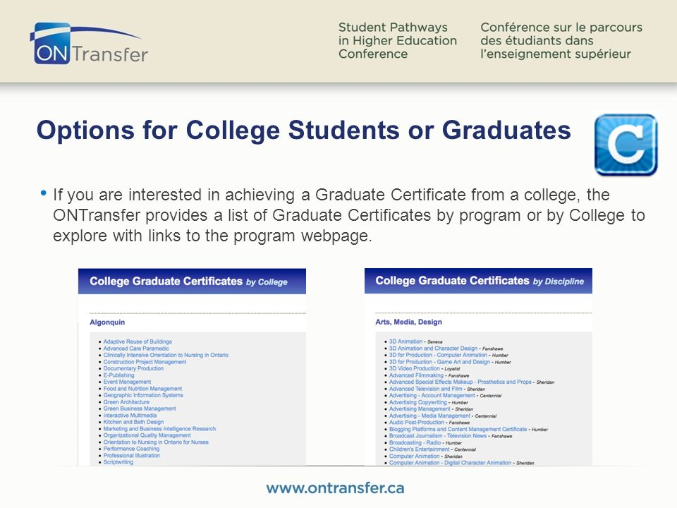 Options for College Students or Graduates If you are interested in achieving a Graduate Certificate from a college, the ONTransfer provides a list of Graduate Certificates by program or by College to explore with links to the program webpage.