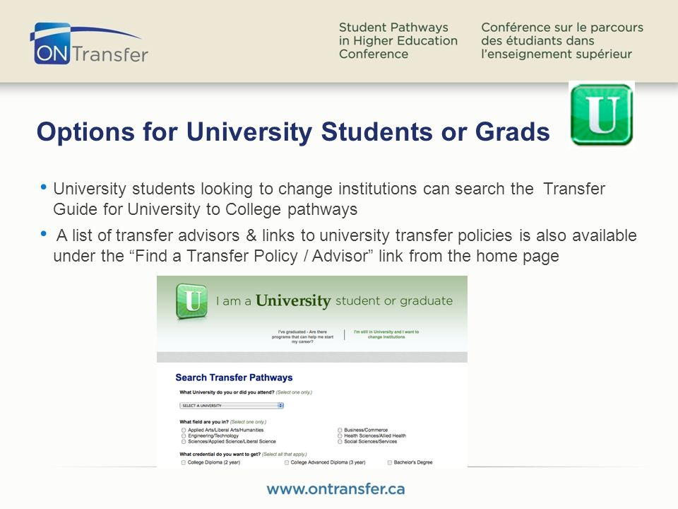 Options for University Students or Grads University students looking to change institutions can search the Transfer Guide for University to College pathways A list of transfer advisors & links to university transfer policies is also available under the Find a Transfer Policy / Advisor link from the home page