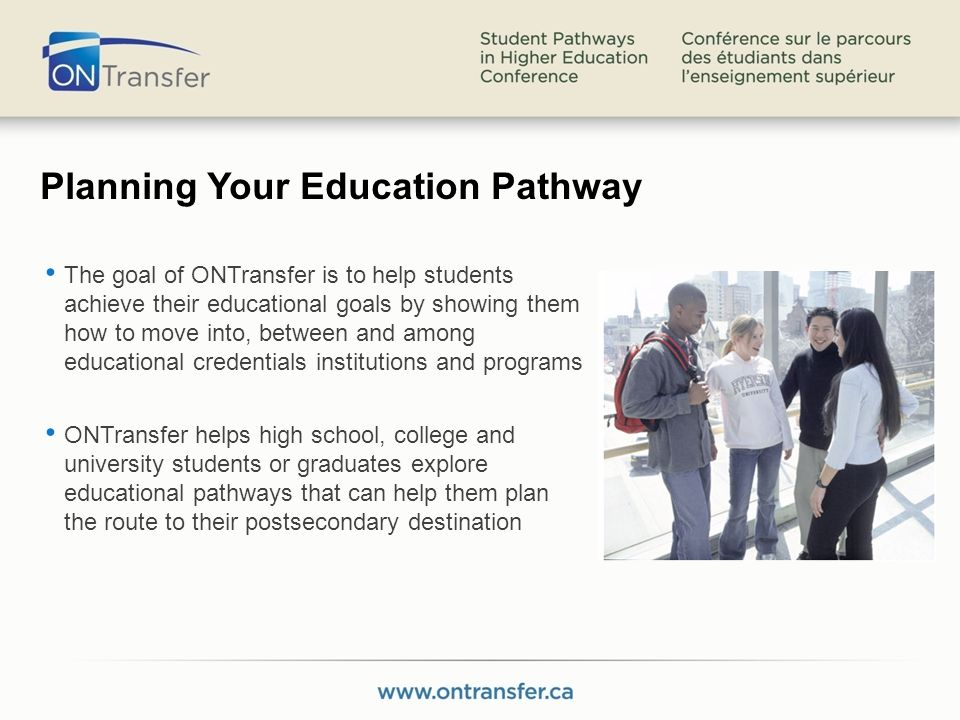 Planning Your Education Pathway The goal of ONTransfer is to help students achieve their educational goals by showing them how to move into, between and among educational credentials institutions and programs ONTransfer helps high school, college and university students or graduates explore educational pathways that can help them plan the route to their postsecondary destination