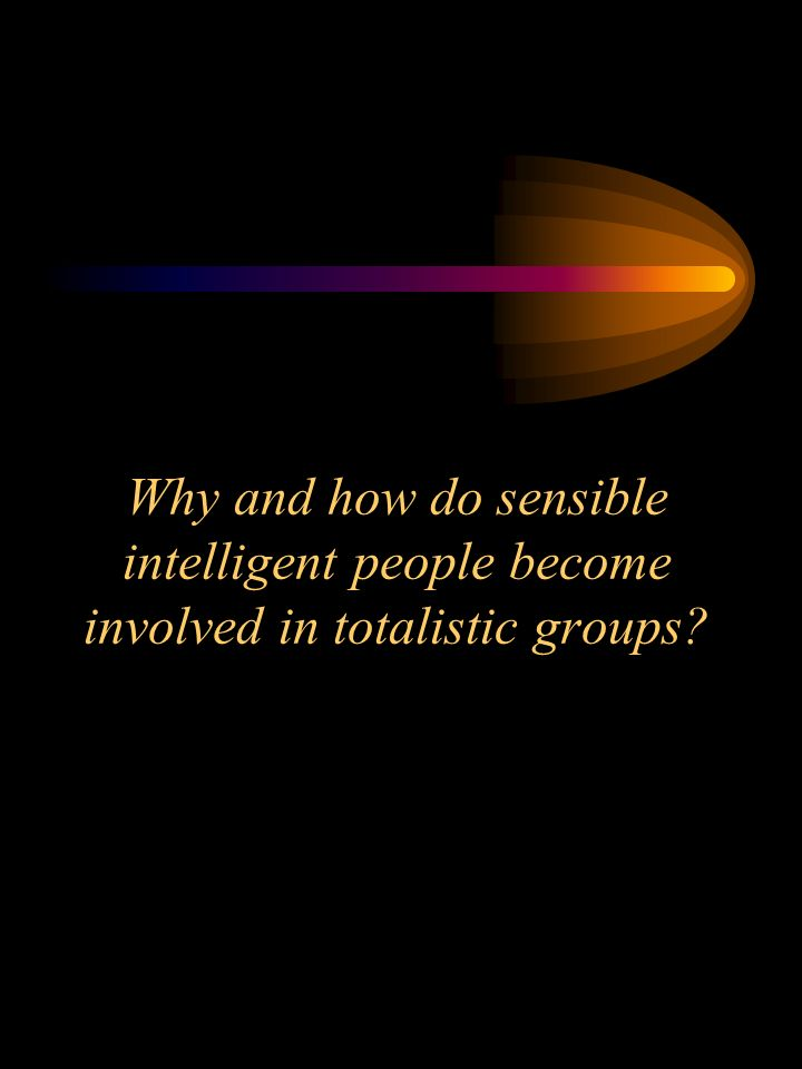 Why and how do sensible intelligent people become involved in totalistic groups