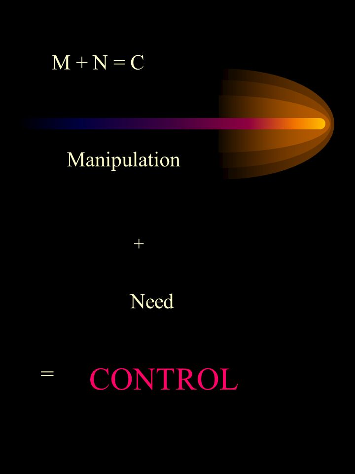 Manipulation + Need = CONTROL M + N = C