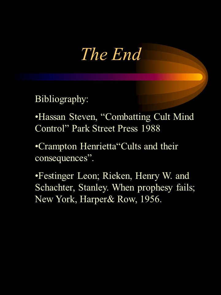 The End Bibliography: Hassan Steven, Combatting Cult Mind Control Park Street Press 1988 Crampton HenriettaCults and their consequences.
