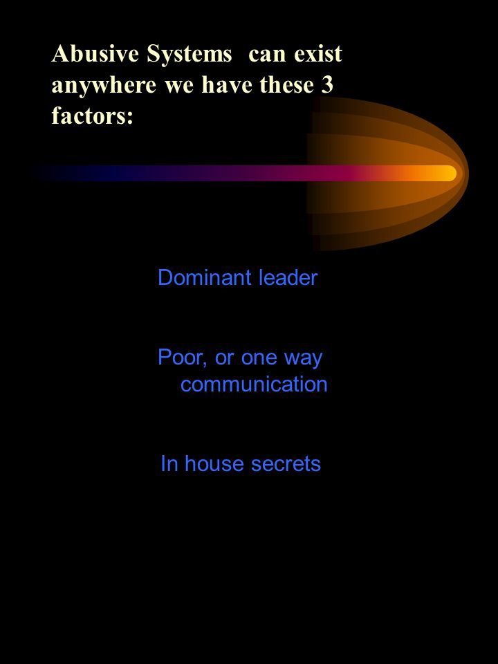 Dominant leader Poor, or one way communication In house secrets Abusive Systems can exist anywhere we have these 3 factors: