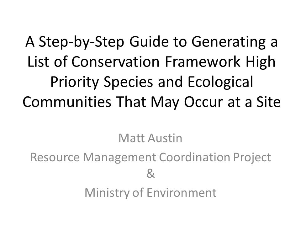A Step-by-Step Guide to Generating a List of Conservation Framework High Priority Species and Ecological Communities That May Occur at a Site Matt Austin Resource Management Coordination Project & Ministry of Environment