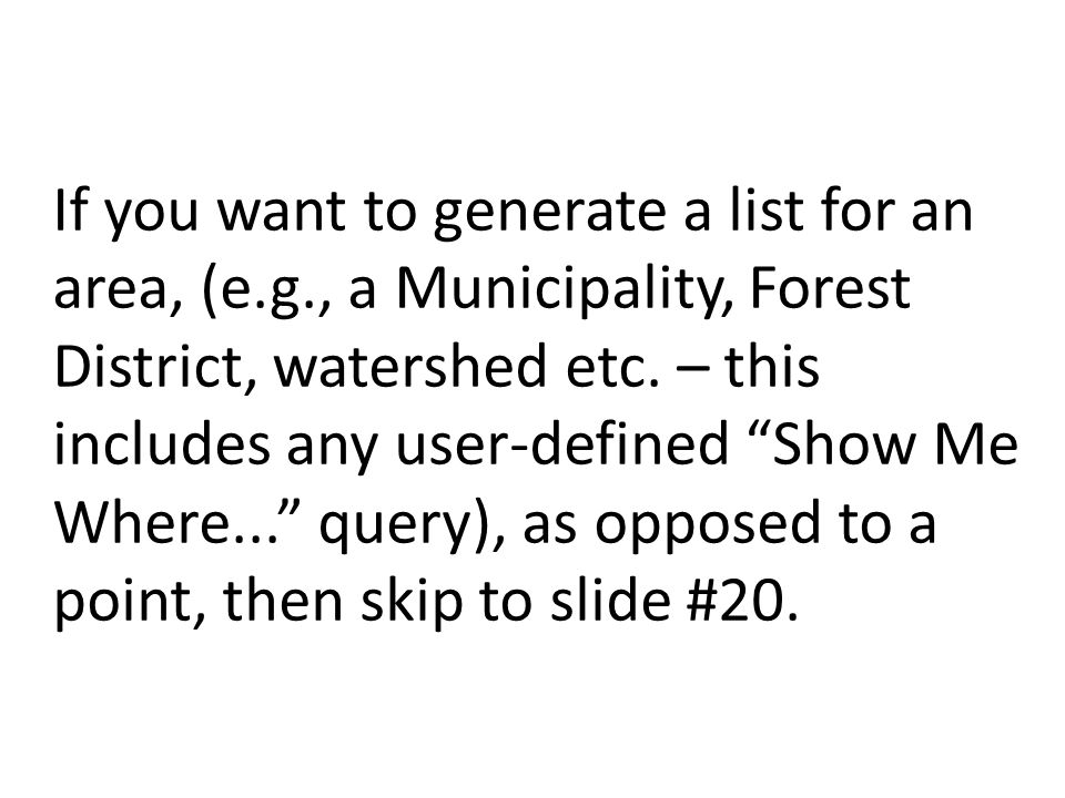 If you want to generate a list for an area, (e.g., a Municipality, Forest District, watershed etc.