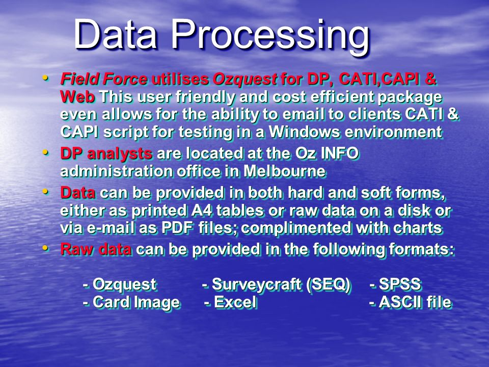 THE SCOPE OF OUR WORK CATI Telephone interviewing CATI Telephone interviewing Street intercept interviewing Street intercept interviewing Shopping centre interviewing Shopping centre interviewing Central Location interviewing Central Location interviewing Shadow shopping, audits Shadow shopping, audits On-line self completion surveys On-line self completion surveys Data Processing using our own Ozquest software Data Processing using our own Ozquest software CATI Telephone interviewing CATI Telephone interviewing Street intercept interviewing Street intercept interviewing Shopping centre interviewing Shopping centre interviewing Central Location interviewing Central Location interviewing Shadow shopping, audits Shadow shopping, audits On-line self completion surveys On-line self completion surveys Data Processing using our own Ozquest software Data Processing using our own Ozquest software