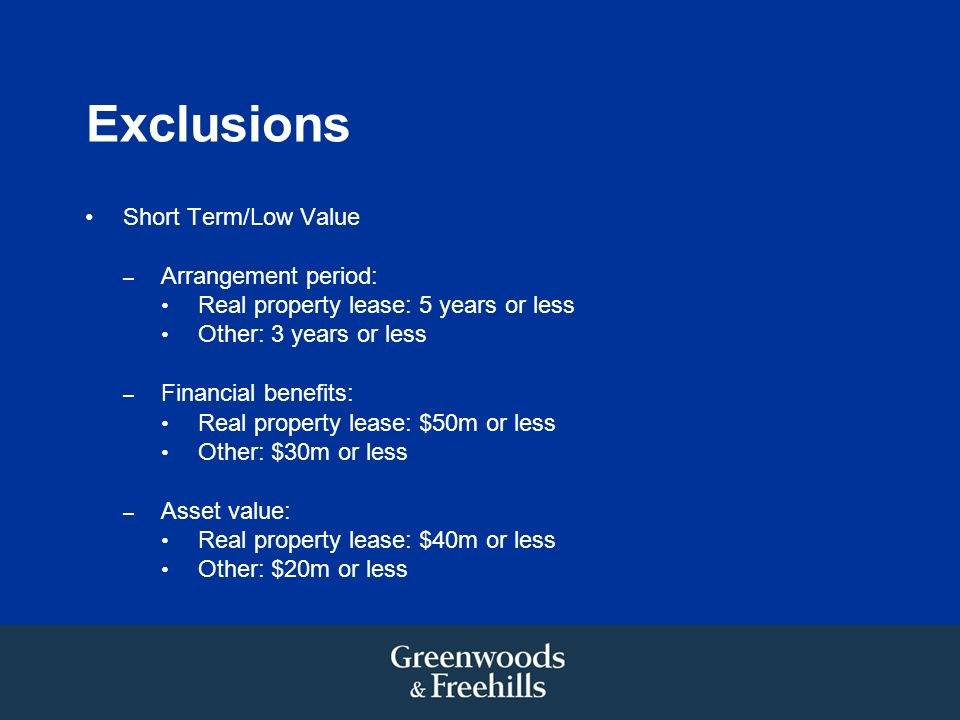 Exclusions Short Term/Low Value – Arrangement period: Real property lease: 5 years or less Other: 3 years or less – Financial benefits: Real property lease: $50m or less Other: $30m or less – Asset value: Real property lease: $40m or less Other: $20m or less
