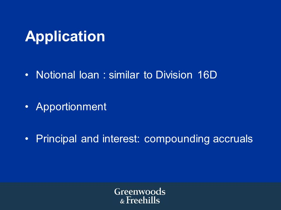Application Notional loan : similar to Division 16D Apportionment Principal and interest: compounding accruals