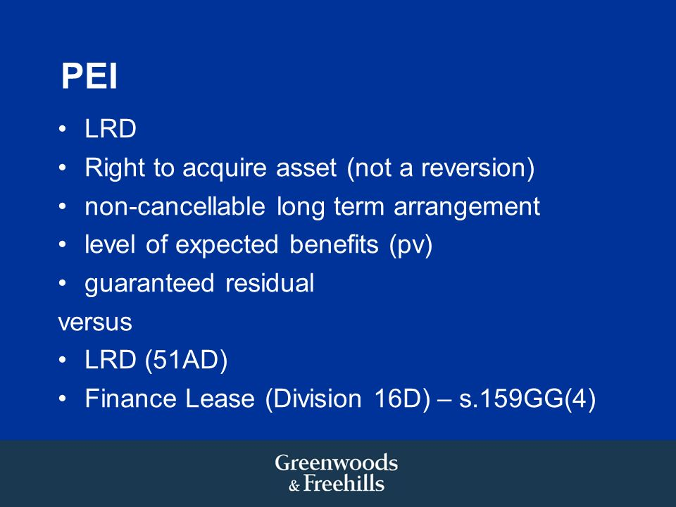 PEI LRD Right to acquire asset (not a reversion) non-cancellable long term arrangement level of expected benefits (pv) guaranteed residual versus LRD (51AD) Finance Lease (Division 16D) – s.159GG(4)