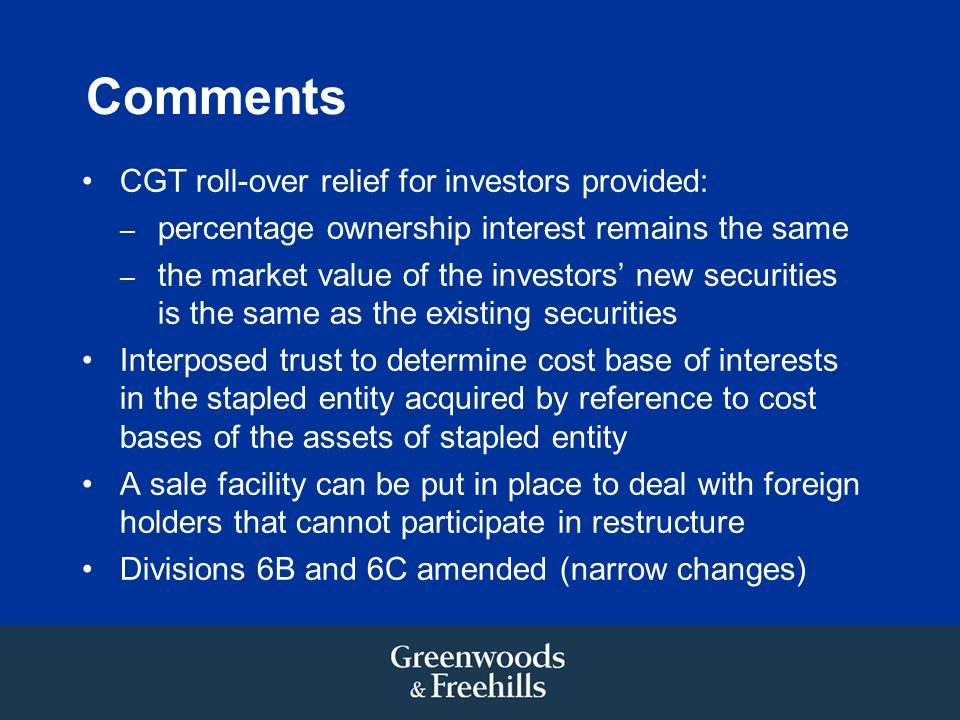 Comments CGT roll-over relief for investors provided: – percentage ownership interest remains the same – the market value of the investors new securities is the same as the existing securities Interposed trust to determine cost base of interests in the stapled entity acquired by reference to cost bases of the assets of stapled entity A sale facility can be put in place to deal with foreign holders that cannot participate in restructure Divisions 6B and 6C amended (narrow changes)