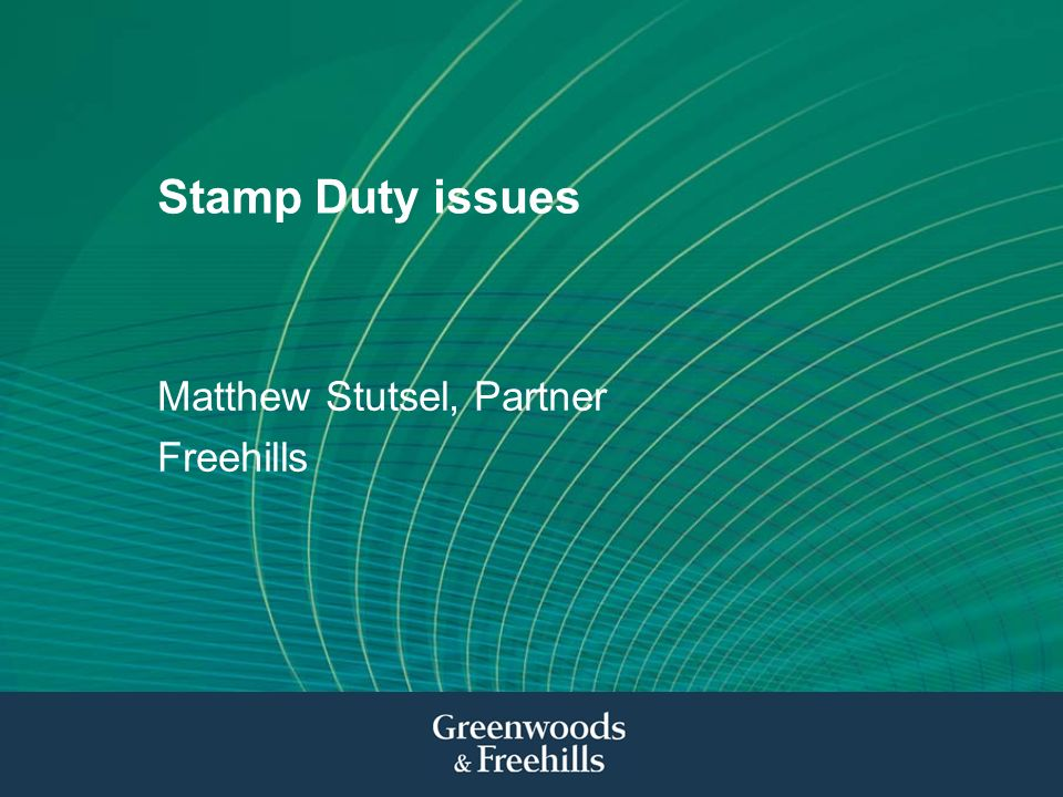Stamp Duty issues Matthew Stutsel, Partner Freehills