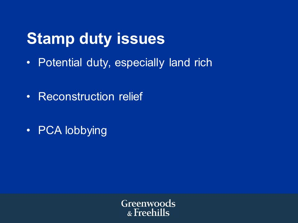 Stamp duty issues Potential duty, especially land rich Reconstruction relief PCA lobbying