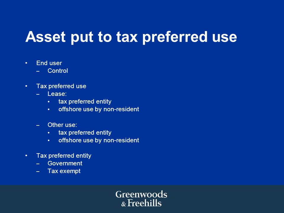 Asset put to tax preferred use End user – Control Tax preferred use – Lease: tax preferred entity offshore use by non-resident – Other use: tax preferred entity offshore use by non-resident Tax preferred entity – Government – Tax exempt
