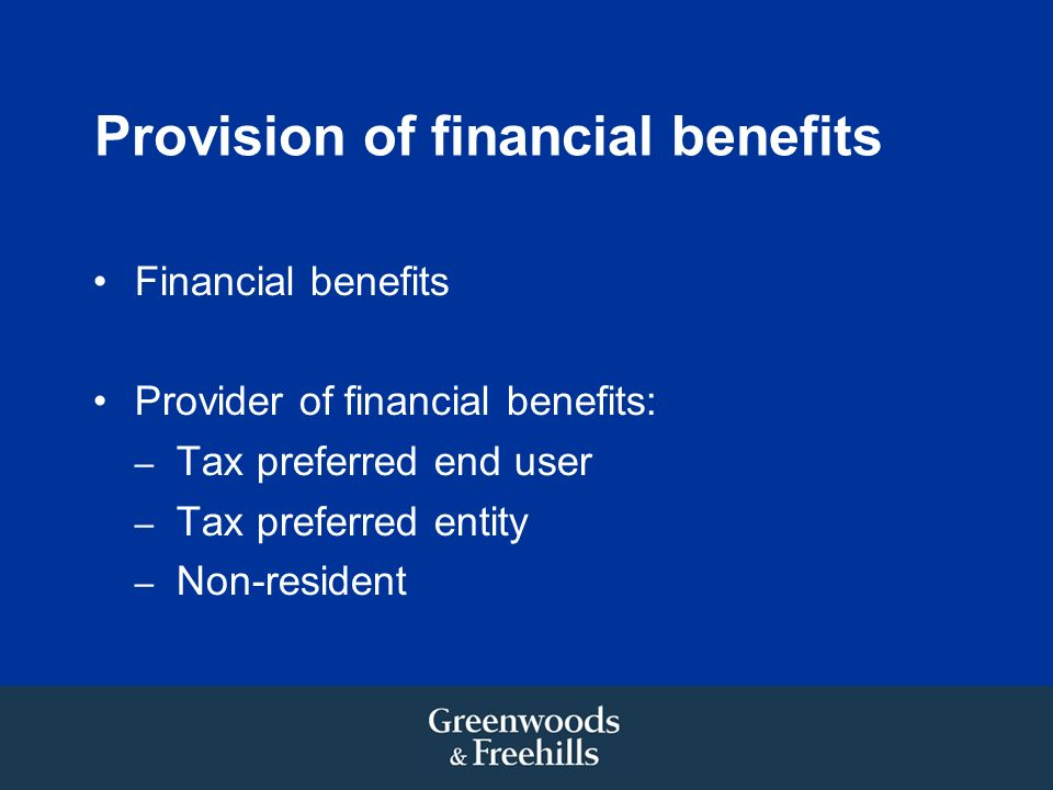 Provision of financial benefits Financial benefits Provider of financial benefits: – Tax preferred end user – Tax preferred entity – Non-resident