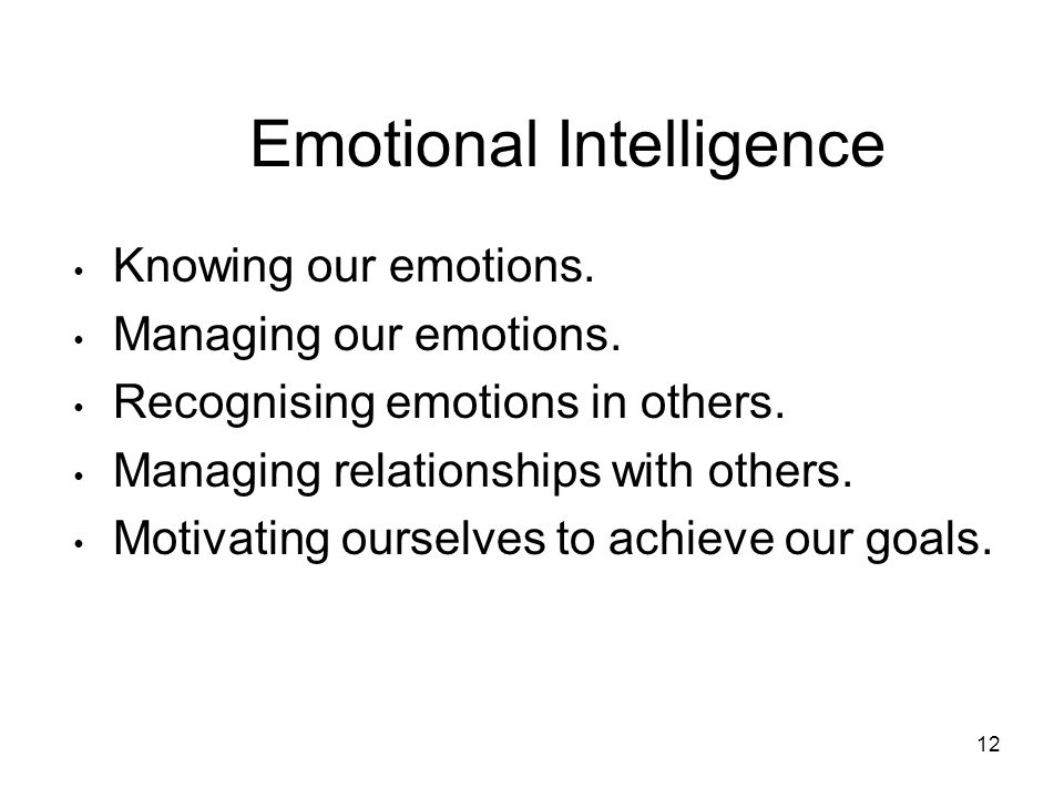 12 Emotional Intelligence Knowing our emotions. Managing our emotions.