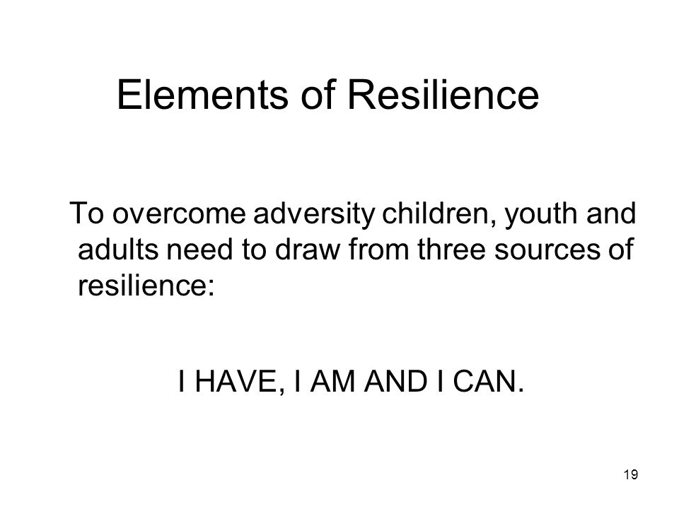 19 Elements of Resilience To overcome adversity children, youth and adults need to draw from three sources of resilience: I HAVE, I AM AND I CAN.